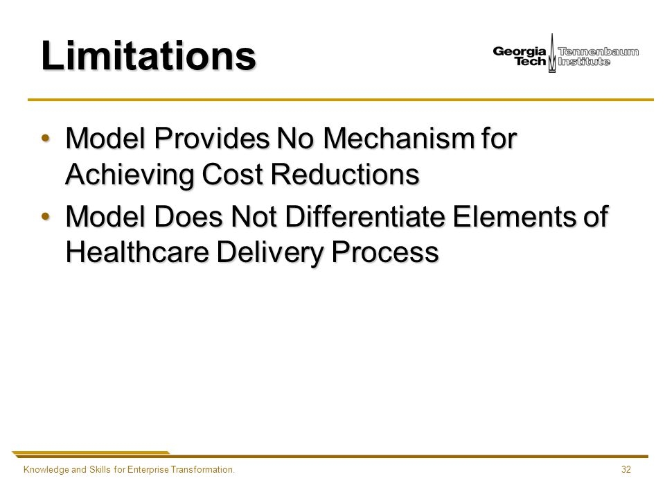 Knowledge and Skills for Enterprise Transformation.32 Limitations Model Provides No Mechanism for Achieving Cost ReductionsModel Provides No Mechanism for Achieving Cost Reductions Model Does Not Differentiate Elements of Healthcare Delivery ProcessModel Does Not Differentiate Elements of Healthcare Delivery Process