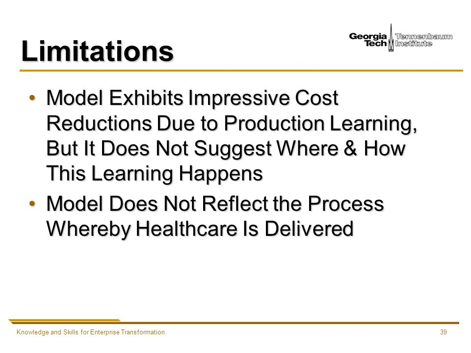 Knowledge and Skills for Enterprise Transformation.39 Limitations Model Exhibits Impressive Cost Reductions Due to Production Learning, But It Does Not Suggest Where & How This Learning HappensModel Exhibits Impressive Cost Reductions Due to Production Learning, But It Does Not Suggest Where & How This Learning Happens Model Does Not Reflect the Process Whereby Healthcare Is DeliveredModel Does Not Reflect the Process Whereby Healthcare Is Delivered