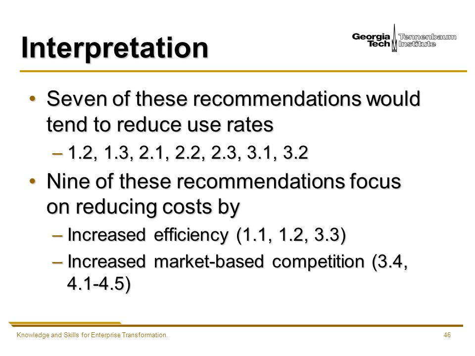 Knowledge and Skills for Enterprise Transformation.46 Interpretation Seven of these recommendations would tend to reduce use ratesSeven of these recommendations would tend to reduce use rates –1.2, 1.3, 2.1, 2.2, 2.3, 3.1, 3.2 Nine of these recommendations focus on reducing costs byNine of these recommendations focus on reducing costs by –Increased efficiency (1.1, 1.2, 3.3) –Increased market-based competition (3.4, 4.1-4.5)
