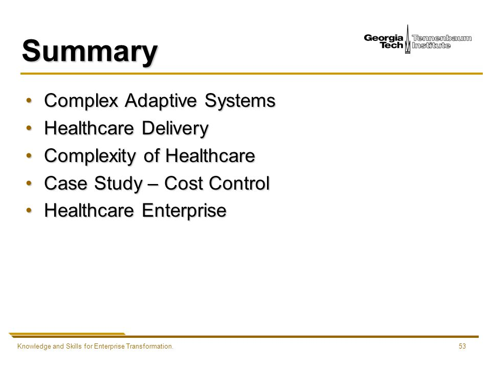 Knowledge and Skills for Enterprise Transformation.53 Summary Complex Adaptive SystemsComplex Adaptive Systems Healthcare DeliveryHealthcare Delivery Complexity of HealthcareComplexity of Healthcare Case Study – Cost ControlCase Study – Cost Control Healthcare EnterpriseHealthcare Enterprise
