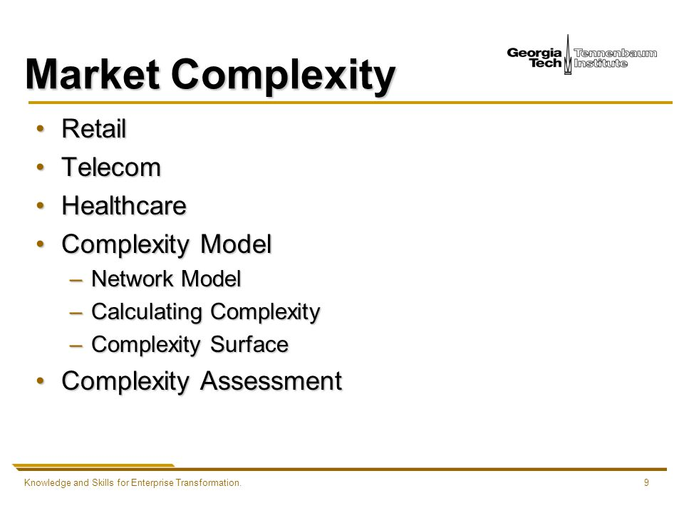 Knowledge and Skills for Enterprise Transformation.9 Market Complexity RetailRetail TelecomTelecom HealthcareHealthcare Complexity ModelComplexity Model –Network Model –Calculating Complexity –Complexity Surface Complexity AssessmentComplexity Assessment