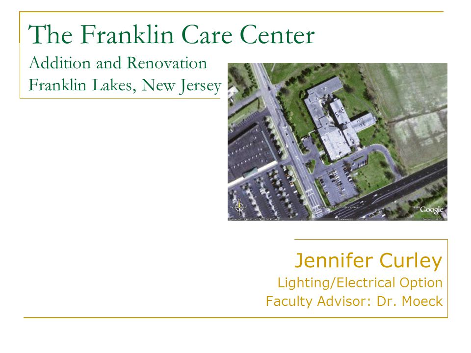 The Franklin Care Center Addition and Renovation Franklin Lakes, New Jersey Jennifer Curley Lighting/Electrical Option Faculty Advisor: Dr.