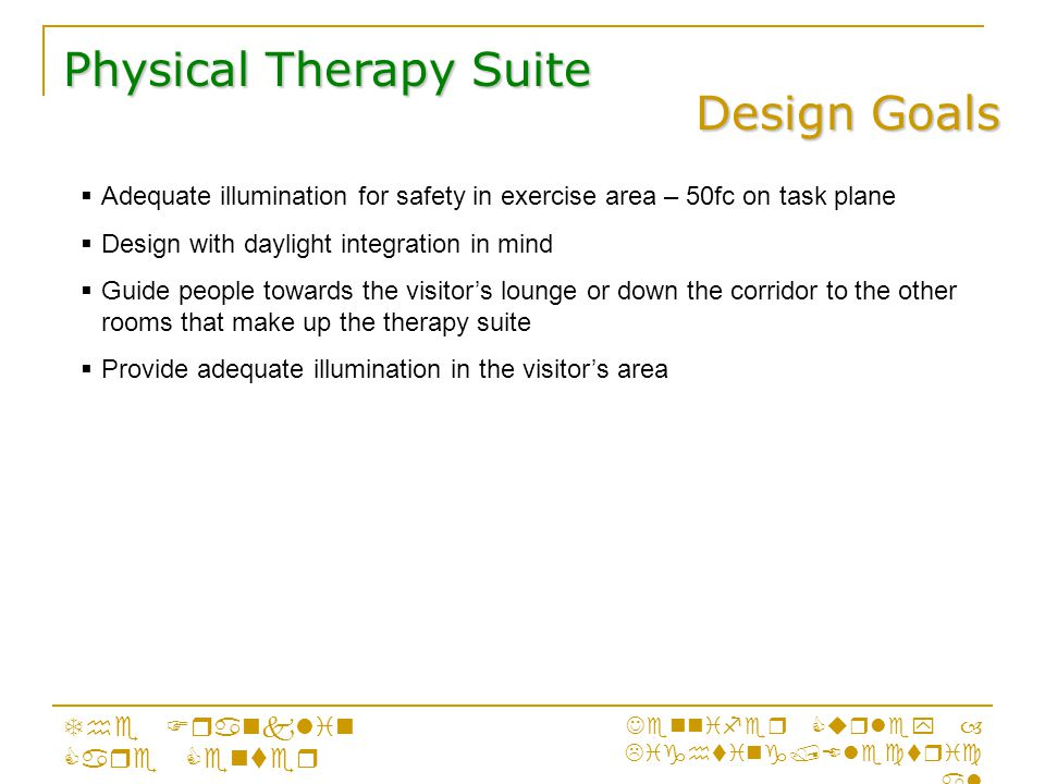 Design Goals Physical Therapy Suite The Franklin Care Center Jennifer Curley – Lighting/Electric al  Adequate illumination for safety in exercise area – 50fc on task plane  Design with daylight integration in mind  Guide people towards the visitor's lounge or down the corridor to the other rooms that make up the therapy suite  Provide adequate illumination in the visitor's area