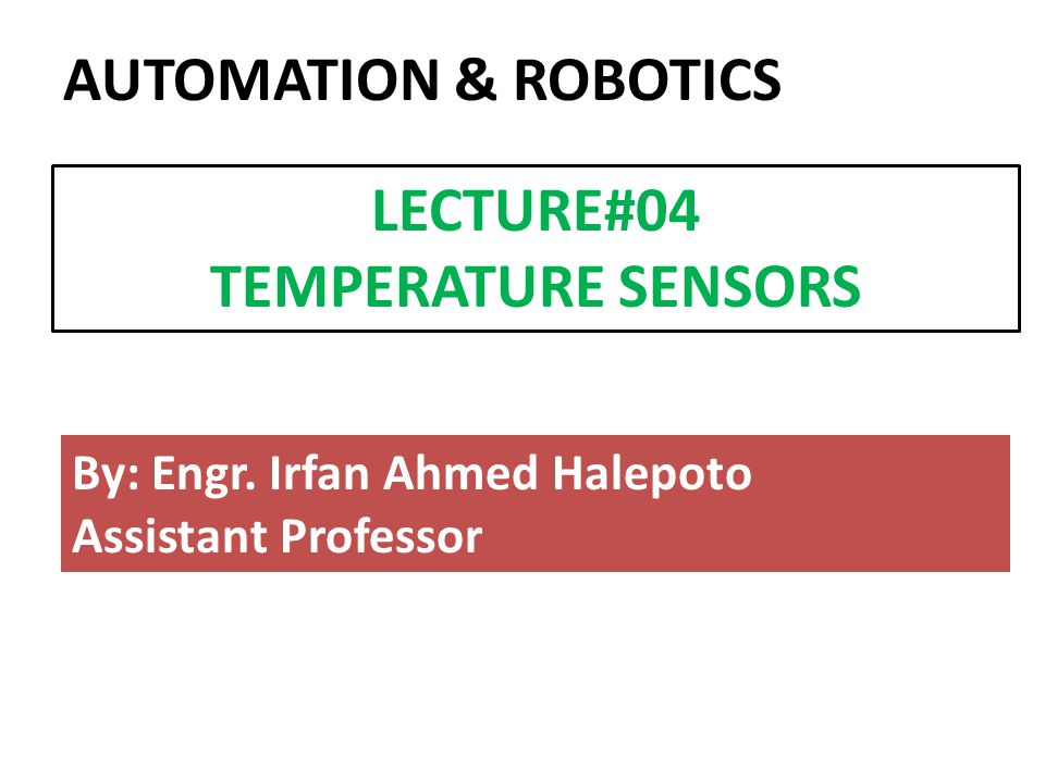 By: Engr. Irfan Ahmed Halepoto Assistant Professor LECTURE#04 TEMPERATURE SENSORS AUTOMATION & ROBOTICS