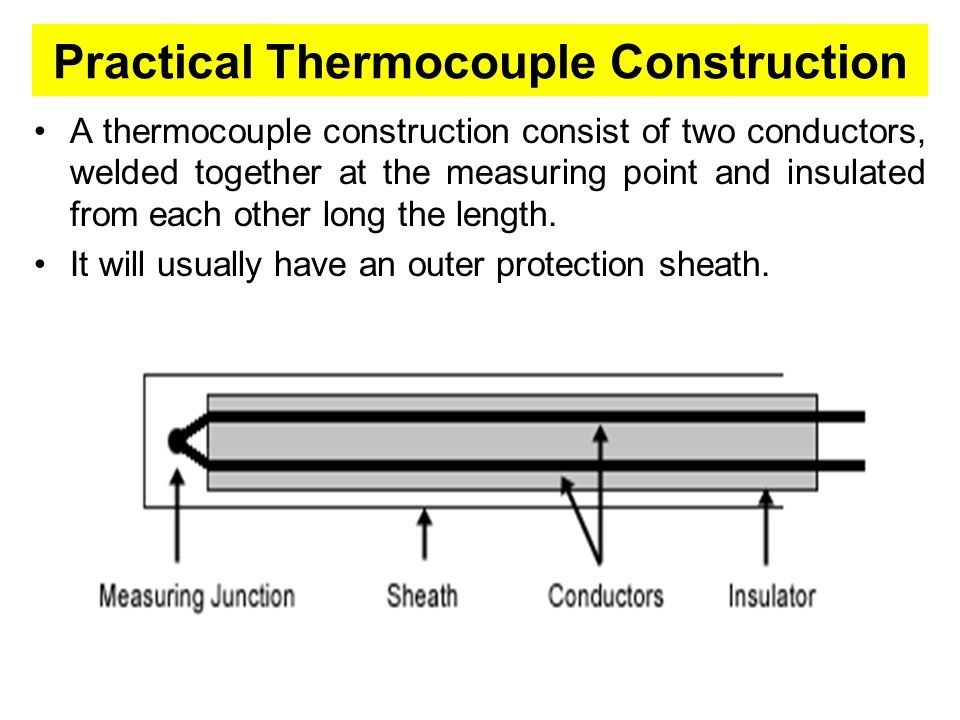 Practical Thermocouple Construction A thermocouple construction consist of two conductors, welded together at the measuring point and insulated from e