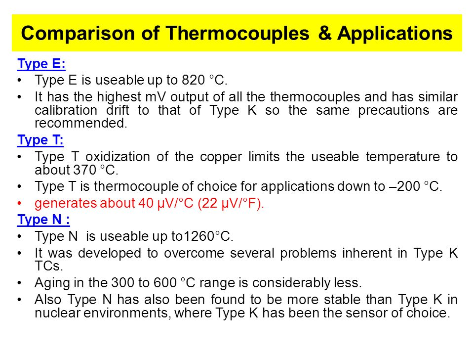 Comparison of Thermocouples & Applications Type E: Type E is useable up to 820 °C. It has the highest mV output of all the thermocouples and has simil