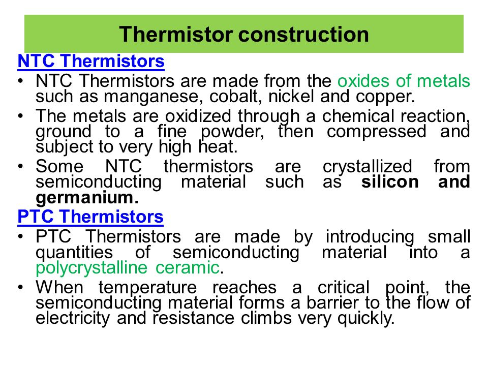 Thermistor construction NTC Thermistors NTC Thermistors are made from the oxides of metals such as manganese, cobalt, nickel and copper. The metals ar