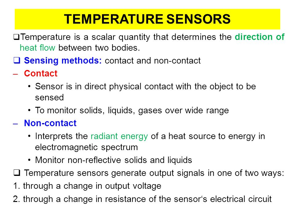 TEMPERATURE SENSORS CLASSIFCATION: Contact Sensing Thermocouple (Thermoelectric) Thermistor (Thermal Resistors) –Negative temperature coefficient device (NTC) –Positive temperature coefficient device (PTC) Resistive Temperature Detector (RTD) Semiconductor Temperature sensors Liquid-in-Glass Thermometers Bimetallic Thermometers
