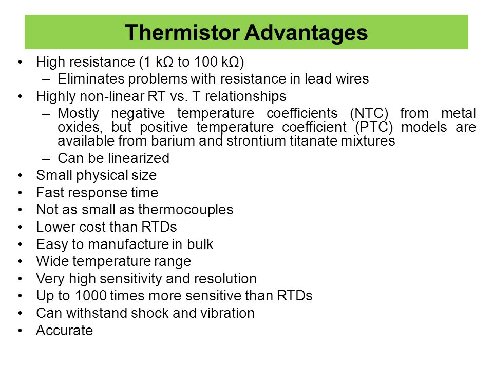 Thermistor Advantages High resistance (1 kΩ to 100 kΩ) –Eliminates problems with resistance in lead wires Highly non-linear RT vs. T relationships –Mo