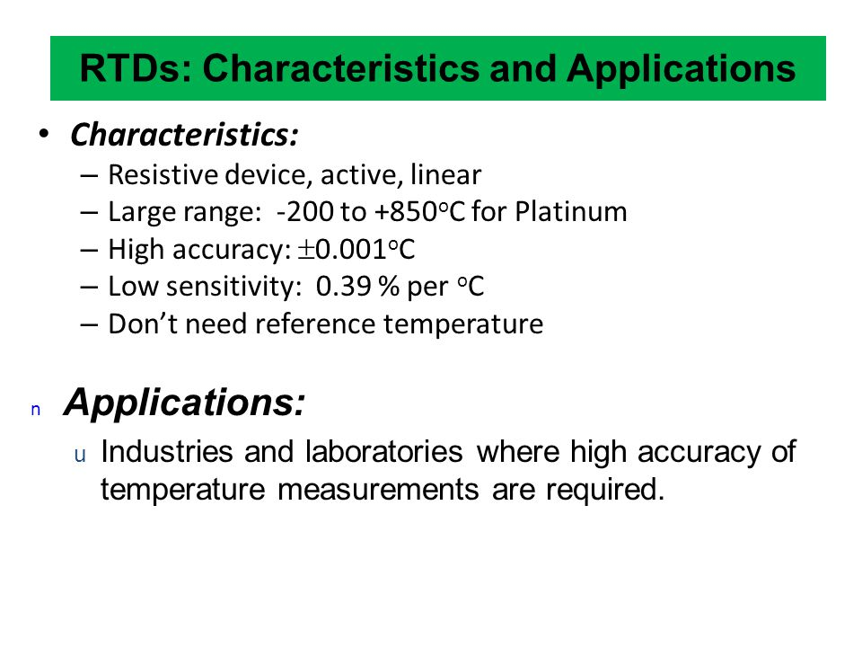 RTDs: Characteristics and Applications Characteristics: – Resistive device, active, linear – Large range: -200 to +850 o C for Platinum – High accurac