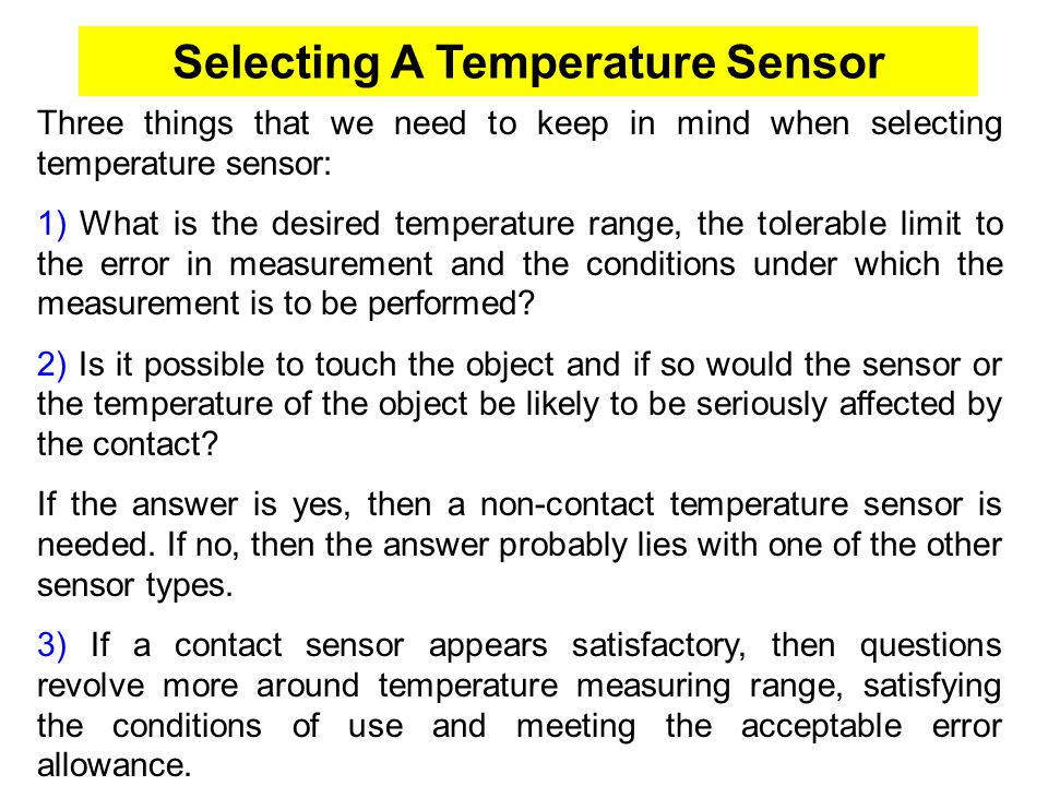 Selecting A Temperature Sensor Three things that we need to keep in mind when selecting temperature sensor: 1) What is the desired temperature range,