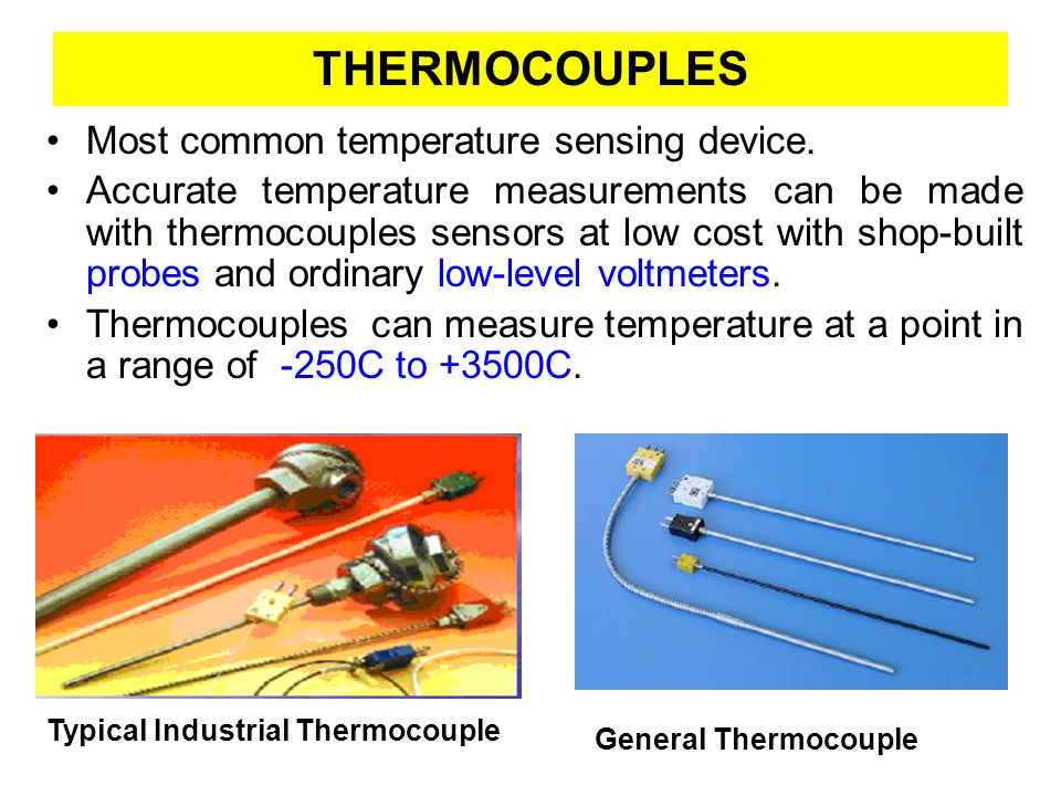 Thermocouple Concept Principle of operation is based on the Seebeck effect, discovered by Thomas Seebeck in 1822, –Electrons flow from one wire to other, due to different energy potentials of alloys –As temperature changes, current flows –Voltage is measured between the two alloys (Small voltage, less than 10 mV) Seebeck effect: when any conductor subjected to thermal gradient, generates a voltage.