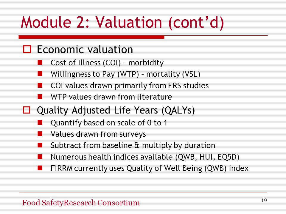 19 Food SafetyResearch Consortium Module 2: Valuation (cont'd)  Economic valuation Cost of Illness (COI) – morbidity Willingness to Pay (WTP) – mortality (VSL) COI values drawn primarily from ERS studies WTP values drawn from literature  Quality Adjusted Life Years (QALYs) Quantify based on scale of 0 to 1 Values drawn from surveys Subtract from baseline & multiply by duration Numerous health indices available (QWB, HUI, EQ5D) FIRRM currently uses Quality of Well Being (QWB) index