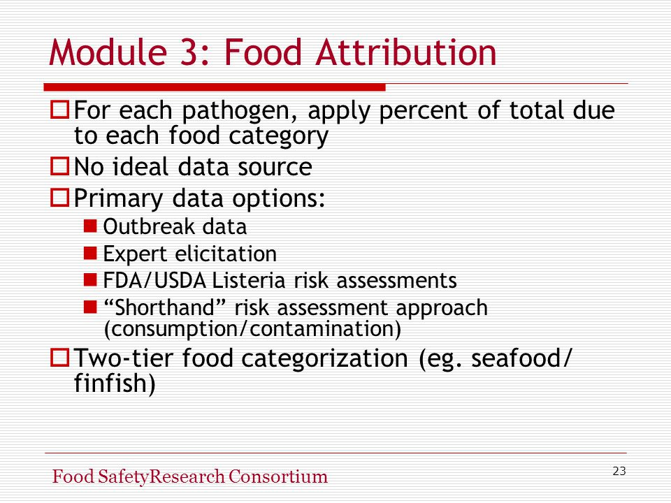 23 Food SafetyResearch Consortium Module 3: Food Attribution  For each pathogen, apply percent of total due to each food category  No ideal data source  Primary data options: Outbreak data Expert elicitation FDA/USDA Listeria risk assessments Shorthand risk assessment approach (consumption/contamination)  Two-tier food categorization (eg.