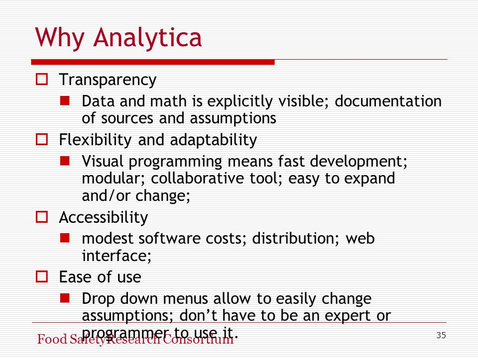 35 Food SafetyResearch Consortium Why Analytica  Transparency Data and math is explicitly visible; documentation of sources and assumptions  Flexibility and adaptability Visual programming means fast development; modular; collaborative tool; easy to expand and/or change;  Accessibility modest software costs; distribution; web interface;  Ease of use Drop down menus allow to easily change assumptions; don't have to be an expert or programmer to use it.