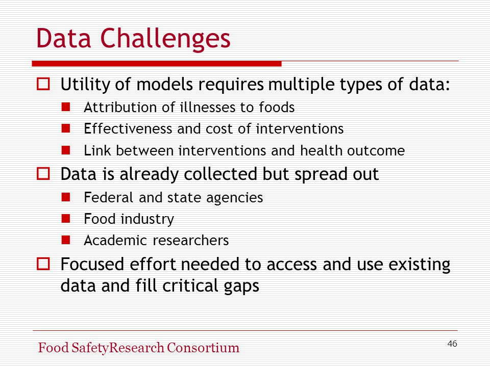 46 Food SafetyResearch Consortium Data Challenges  Utility of models requires multiple types of data: Attribution of illnesses to foods Effectiveness and cost of interventions Link between interventions and health outcome  Data is already collected but spread out Federal and state agencies Food industry Academic researchers  Focused effort needed to access and use existing data and fill critical gaps