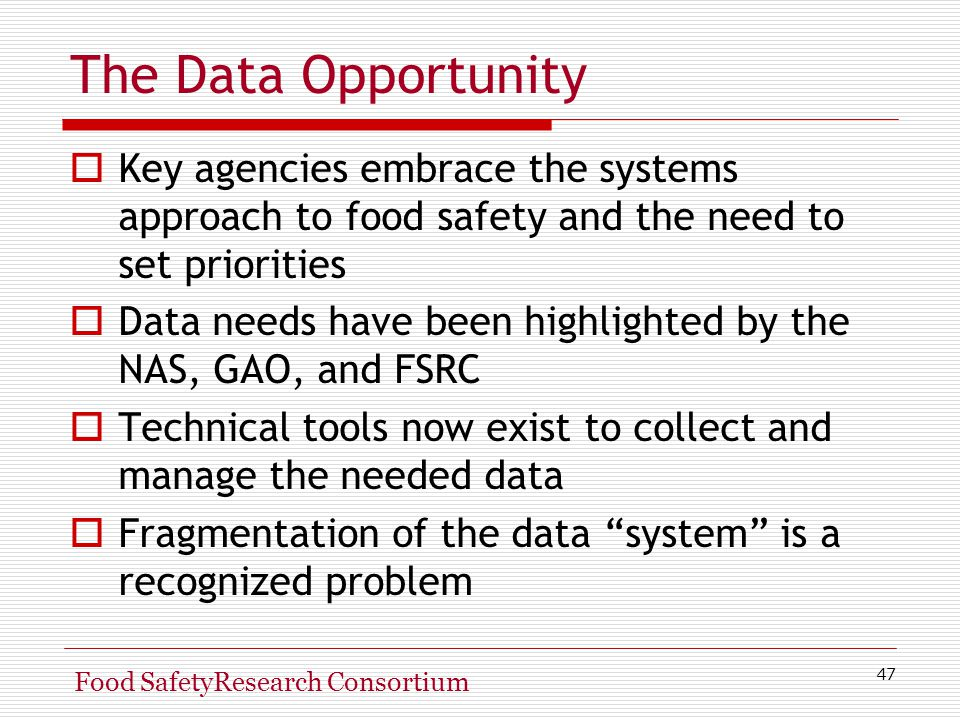 47 Food SafetyResearch Consortium The Data Opportunity  Key agencies embrace the systems approach to food safety and the need to set priorities  Data needs have been highlighted by the NAS, GAO, and FSRC  Technical tools now exist to collect and manage the needed data  Fragmentation of the data system is a recognized problem