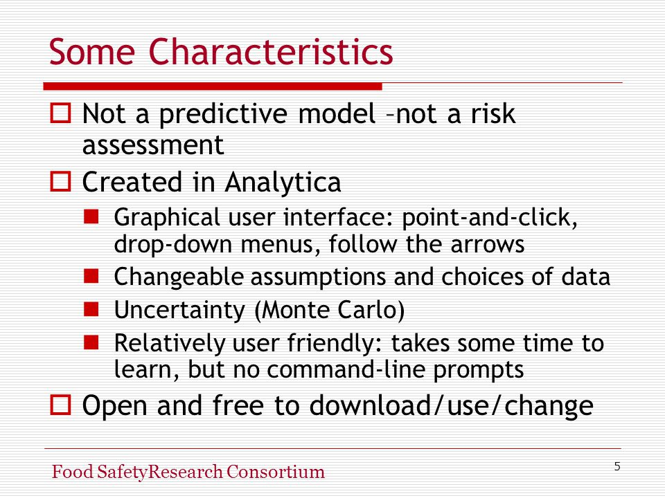 5 Food SafetyResearch Consortium Some Characteristics  Not a predictive model –not a risk assessment  Created in Analytica Graphical user interface: point-and-click, drop-down menus, follow the arrows Changeable assumptions and choices of data Uncertainty (Monte Carlo) Relatively user friendly: takes some time to learn, but no command-line prompts  Open and free to download/use/change