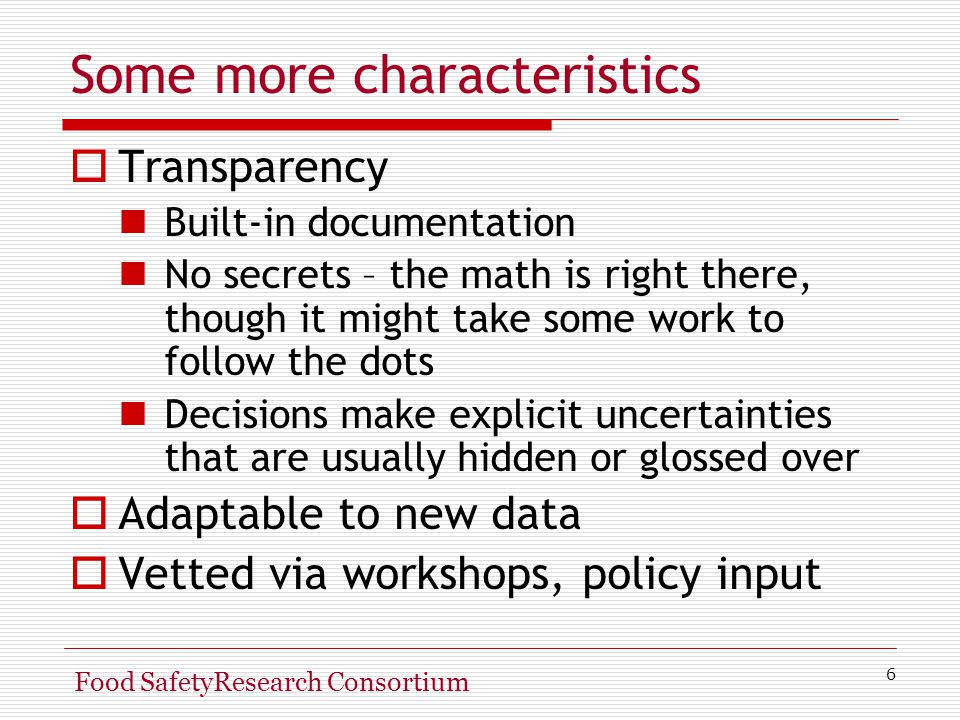 6 Food SafetyResearch Consortium Some more characteristics  Transparency Built-in documentation No secrets – the math is right there, though it might take some work to follow the dots Decisions make explicit uncertainties that are usually hidden or glossed over  Adaptable to new data  Vetted via workshops, policy input