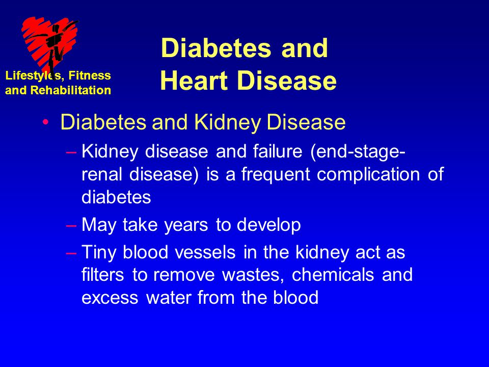Lifestyles, Fitness and Rehabilitation Diabetes and Heart Disease Diabetes and Kidney Disease –Kidney disease and failure (end-stage- renal disease) i