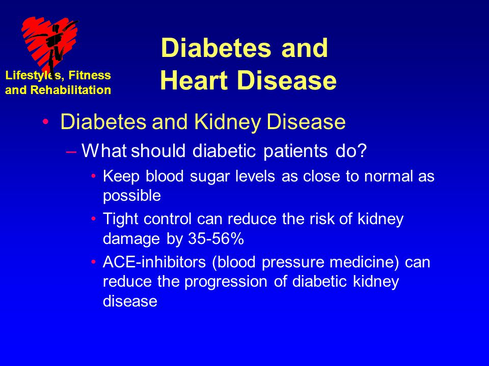 Lifestyles, Fitness and Rehabilitation Diabetes and Heart Disease Diabetes and Kidney Disease –What should diabetic patients do? Keep blood sugar leve