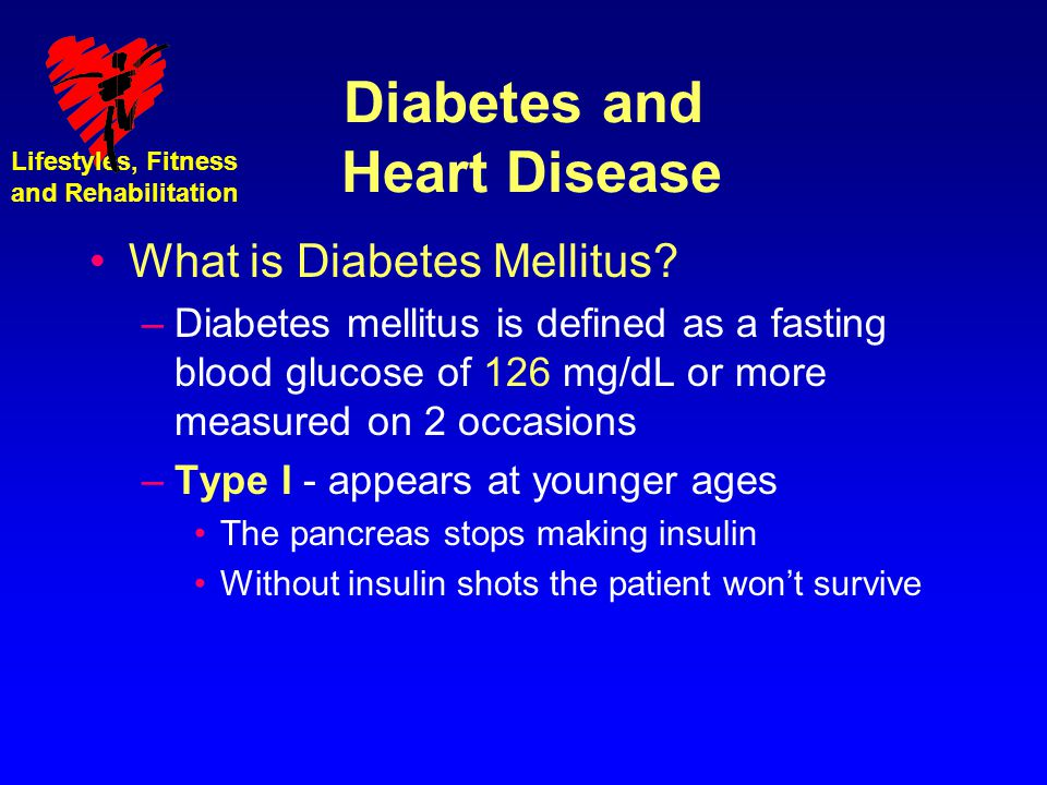 Lifestyles, Fitness and Rehabilitation Diabetes and Heart Disease What is Diabetes Mellitus? –Diabetes mellitus is defined as a fasting blood glucose