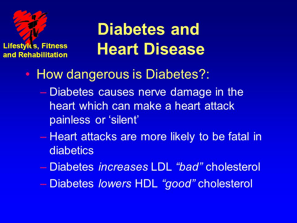 Lifestyles, Fitness and Rehabilitation Diabetes and Heart Disease How dangerous is Diabetes?: –Diabetes causes nerve damage in the heart which can mak
