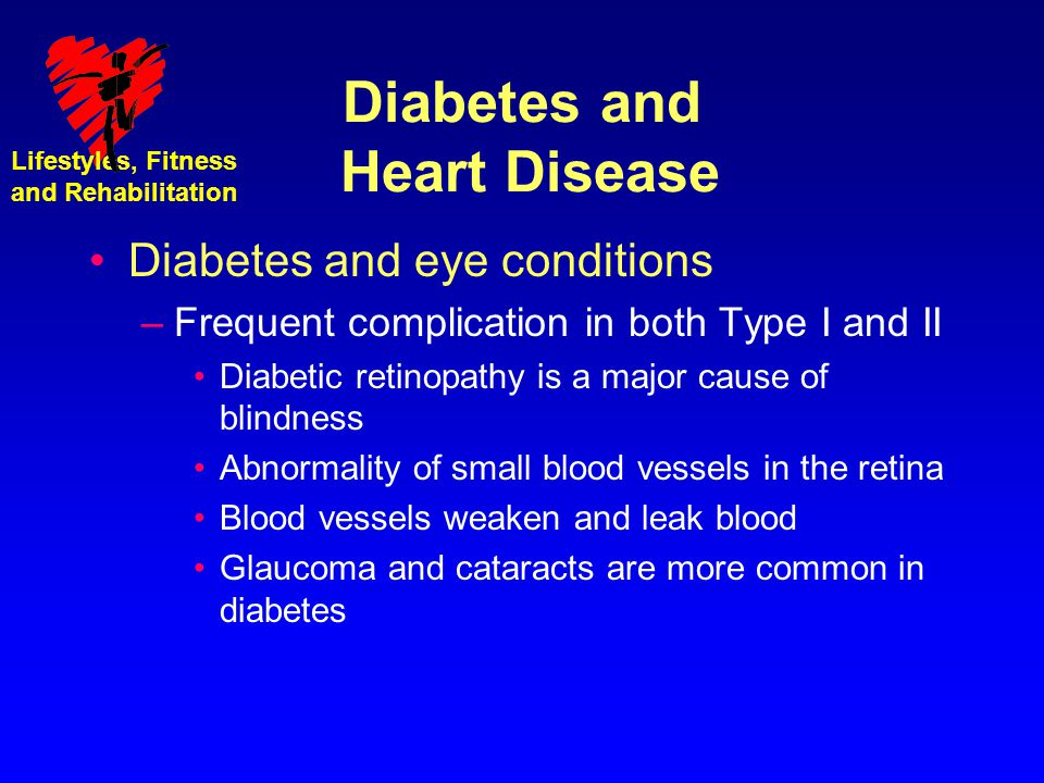 Lifestyles, Fitness and Rehabilitation Diabetes and Heart Disease Diabetes and eye conditions –Frequent complication in both Type I and II Diabetic re