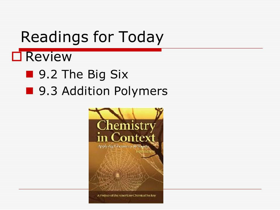 Readings for Today  Review 9.2 The Big Six 9.3 Addition Polymers