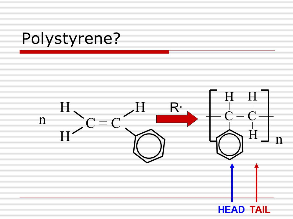 Polystyrene? n — C – C — n C = C HH H R·R· H H H HEADTAIL