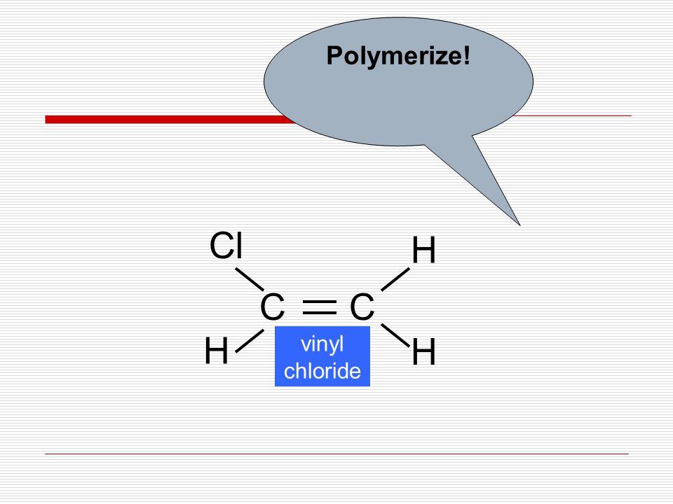 CC Cl H H H vinyl chloride Polymerize!