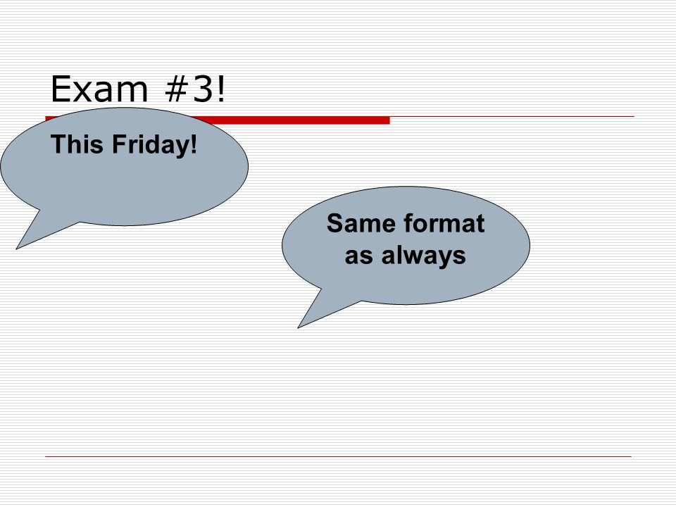 Exam #3! This Friday! Same format as always