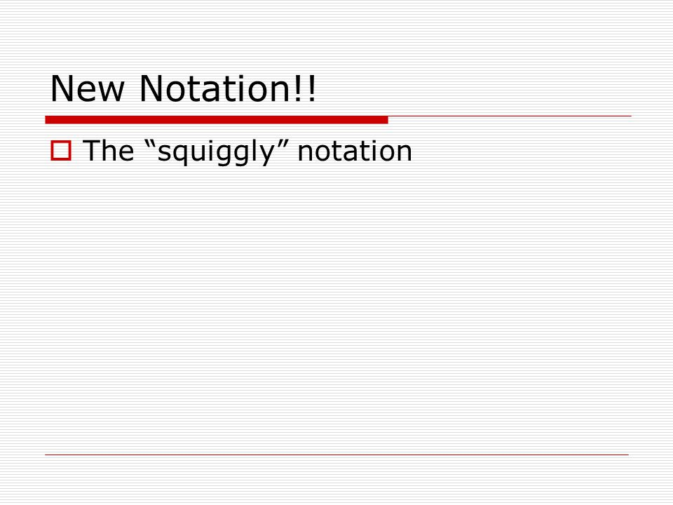 New Notation!!  The squiggly notation