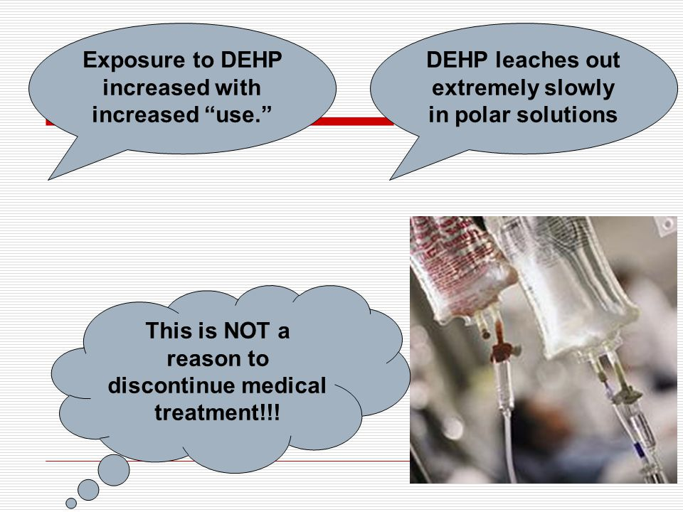 Exposure to DEHP increased with increased use. This is NOT a reason to discontinue medical treatment!!.