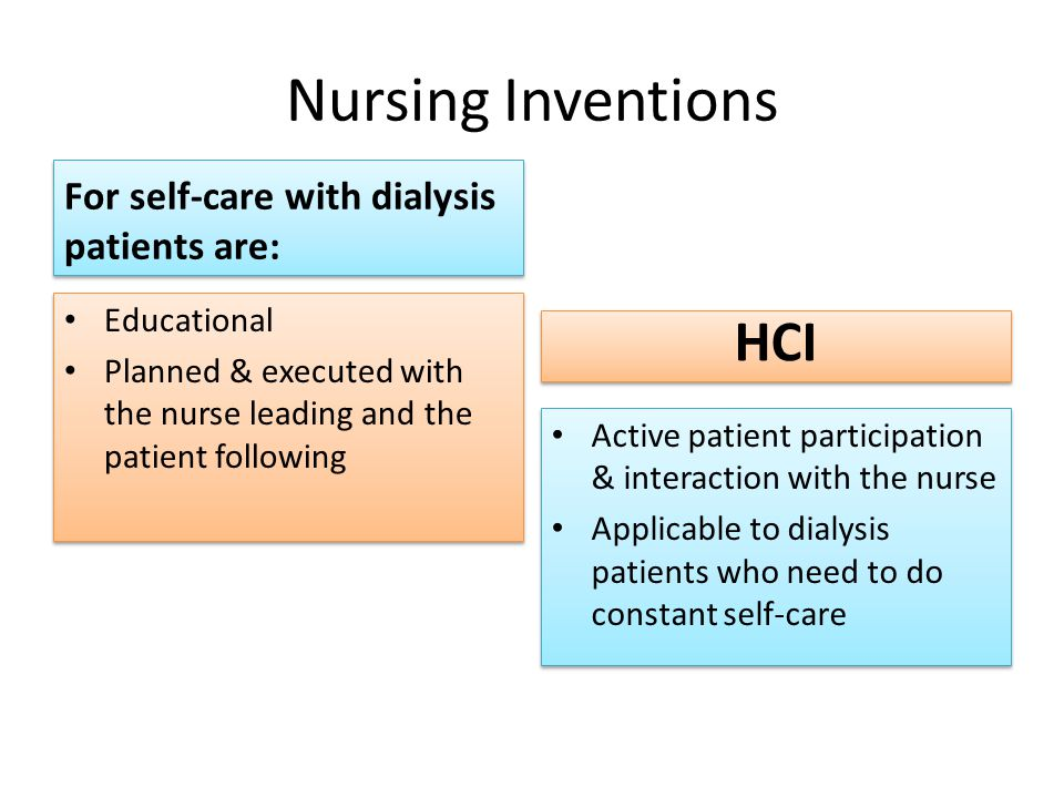 Nursing Inventions For self-care with dialysis patients are: Educational Planned & executed with the nurse leading and the patient following Educational Planned & executed with the nurse leading and the patient following HCI Active patient participation & interaction with the nurse Applicable to dialysis patients who need to do constant self-care Active patient participation & interaction with the nurse Applicable to dialysis patients who need to do constant self-care
