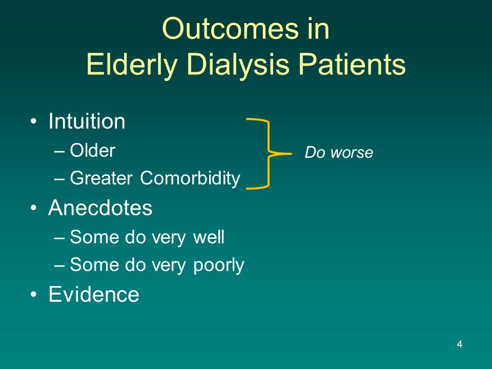 Outcomes in Elderly Dialysis Patients Intuition –Older –Greater Comorbidity Anecdotes –Some do very well –Some do very poorly Evidence Do worse 4