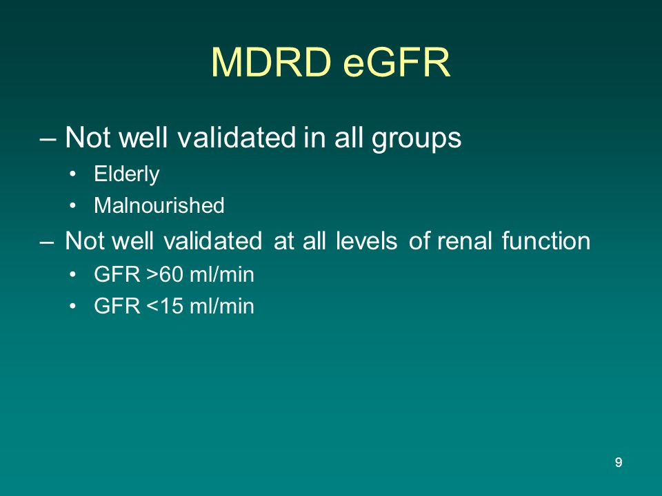 MDRD eGFR –Not well validated in all groups Elderly Malnourished –Not well validated at all levels of renal function GFR >60 ml/min GFR <15 ml/min 9