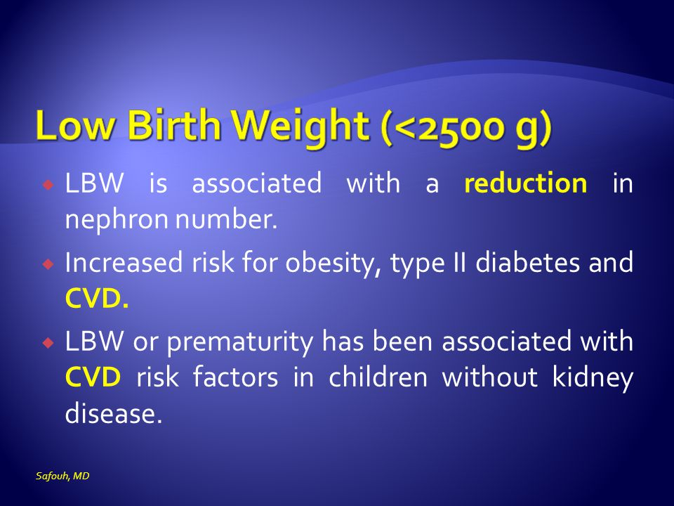  LBW is associated with a reduction in nephron number.  Increased risk for obesity, type II diabetes and CVD.  LBW or prematurity has been associat