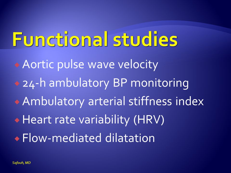  Aortic pulse wave velocity  24-h ambulatory BP monitoring  Ambulatory arterial stiffness index  Heart rate variability (HRV)  Flow-mediated dilatation Safouh, MD