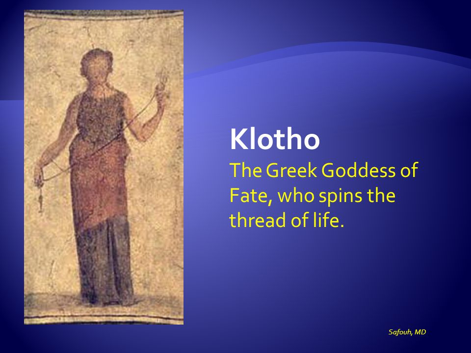 Klotho The Greek Goddess of Fate, who spins the thread of life. Safouh, MD