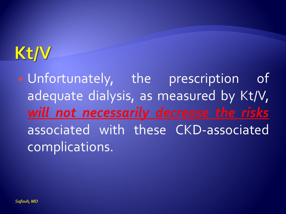  Unfortunately, the prescription of adequate dialysis, as measured by Kt/V, will not necessarily decrease the risks associated with these CKD-associa