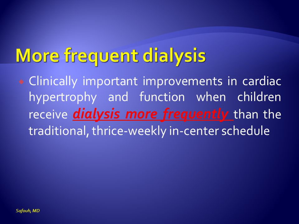  Clinically important improvements in cardiac hypertrophy and function when children receive dialysis more frequently than the traditional, thrice-weekly in-center schedule Safouh, MD