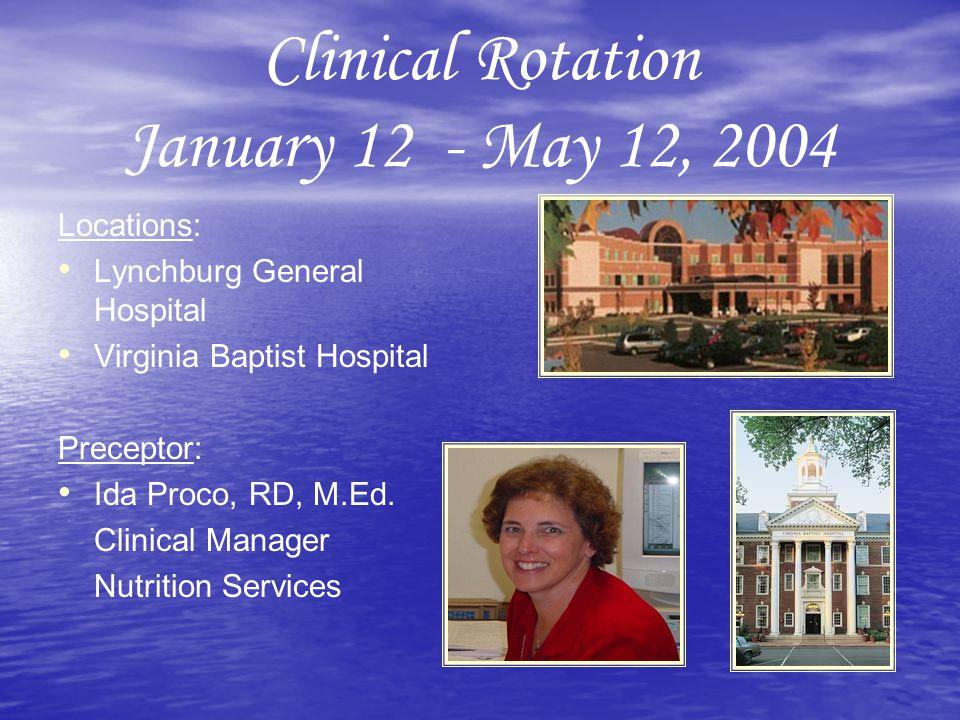 Clinical Rotation January 12 - May 12, 2004 Locations: Lynchburg General Hospital Virginia Baptist Hospital Preceptor: Ida Proco, RD, M.Ed.