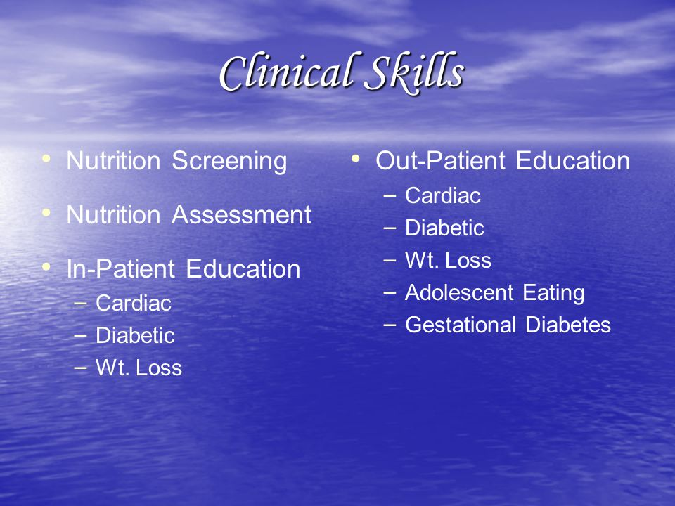 Clinical Skills Nutrition Screening Nutrition Assessment In-Patient Education – – Cardiac – – Diabetic – – Wt.