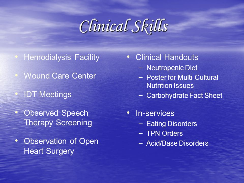 Clinical Skills Hemodialysis Facility Wound Care Center IDT Meetings Observed Speech Therapy Screening Observation of Open Heart Surgery Clinical Handouts – Neutropenic Diet – Poster for Multi-Cultural Nutrition Issues – Carbohydrate Fact Sheet In-services – Eating Disorders – TPN Orders – Acid/Base Disorders