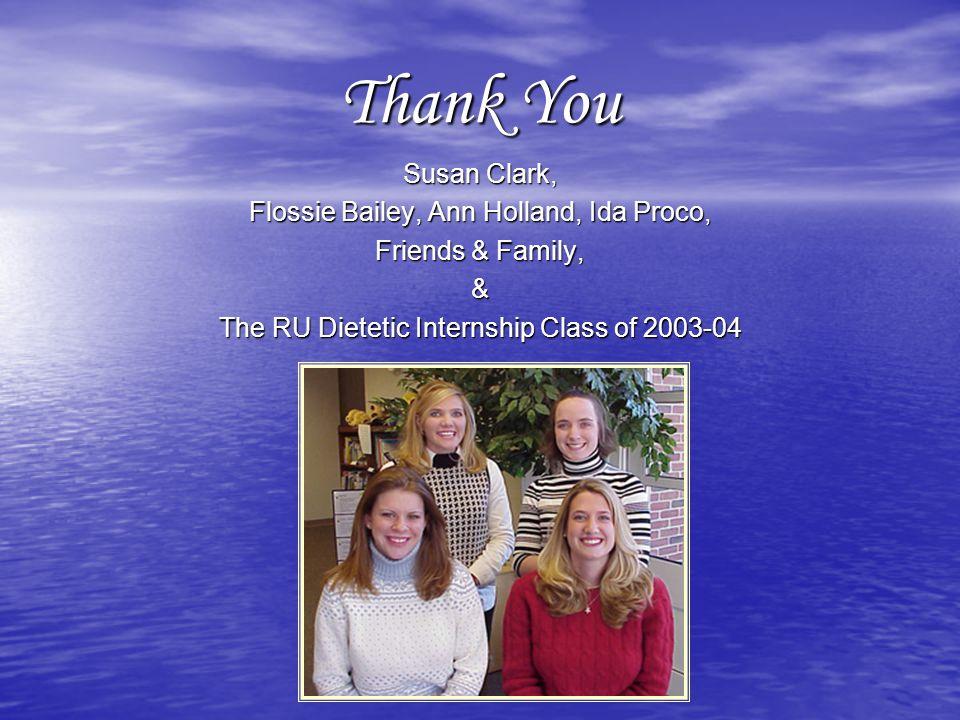 Thank You Susan Clark, Flossie Bailey, Ann Holland, Ida Proco, Friends & Family, & The RU Dietetic Internship Class of 2003-04