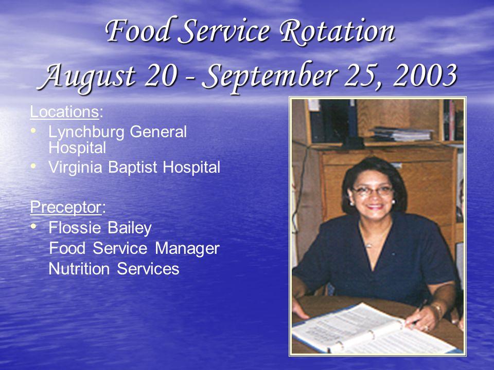 Food Service Rotation August 20 - September 25, 2003 Locations: Lynchburg General Hospital Virginia Baptist Hospital Preceptor: Flossie Bailey Food Service Manager Nutrition Services