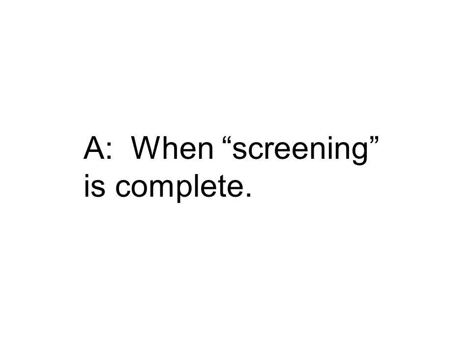 """A: When """"screening"""" is complete."""