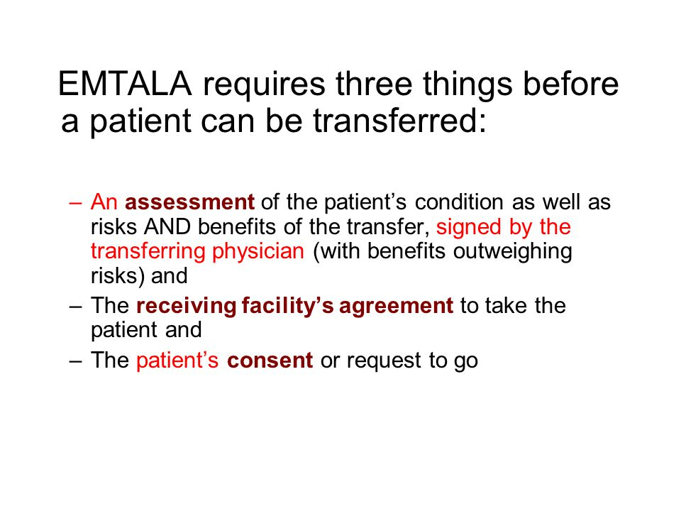 EMTALA requires three things before a patient can be transferred: –An assessment of the patient's condition as well as risks AND benefits of the trans