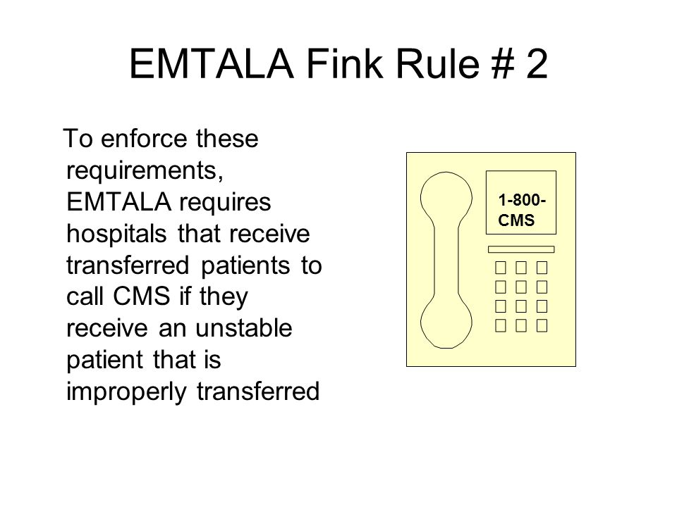 EMTALA Fink Rule # 2 To enforce these requirements, EMTALA requires hospitals that receive transferred patients to call CMS if they receive an unstabl
